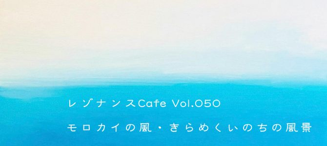 レゾナンスCafe Vol.050「モロカイの風・きらめくいのちの風景」